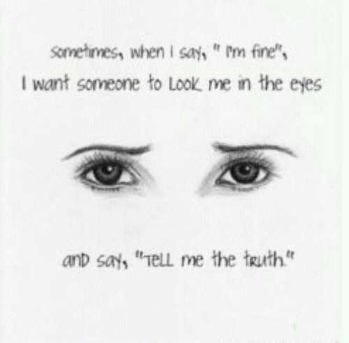 "Truth, Fine, and Look: Sometimess whenI sa,m fine  Iwant someone to look me เท the eyes  anD say, ""el me the truth"