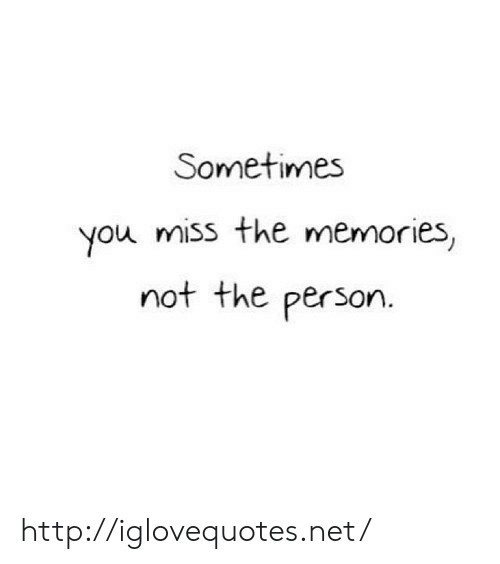 Http, Net, and You: Sometimmes  you miss the memories,  not the person. http://iglovequotes.net/