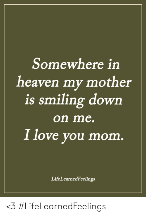 Heaven, Love, and Memes: Somewhere in  heaven my mother  is smiling dowrn  on me.  I love you mom  LifeLearnedFeelings <3 #LifeLearnedFeelings
