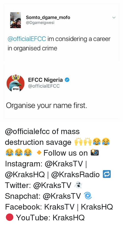 Mofoe: somto game mofo  N @Dgameigwesi  @officialEFCC im considering a career  in Organised Crime  EFCC Nigeria  @officia lEFCC  EFCC  Organise your name first. @officialefcc of mass destruction savage 🙌🙌😂😂😂😂😂 🔸Follow us on 📸 Instagram: @KraksTV | @KraksHQ | @KraksRadio 🔁 Twitter: @KraksTV 👻 Snapchat: @KraksTV 🌀Facebook: KraksTV | KraksHQ 🔴 YouTube: KraksHQ