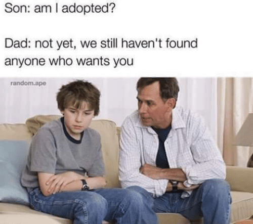 Foundly: Son: am adopted?  Dad: not yet, we still haven't found  anyone who wants you  random.ape