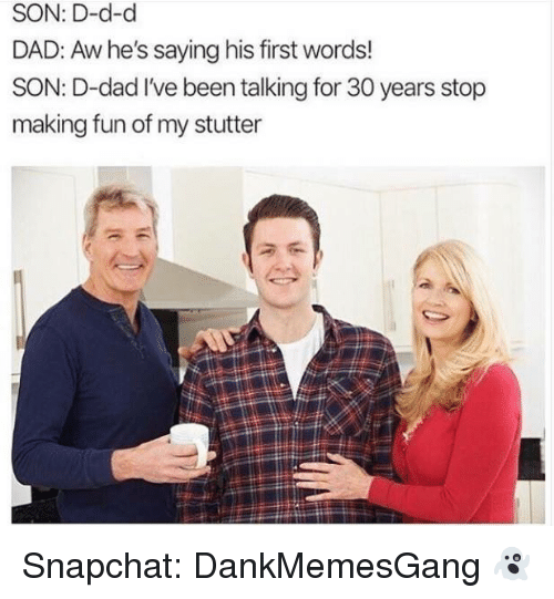 Dad, Memes, and Snapchat: SON: D-d-d  DAD: Aw he's saying his first words!  SON: D-dad I've been talking for 30 years stop  making fun of my stutter Snapchat: DankMemesGang 👻