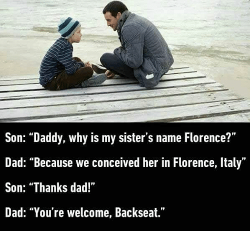 """Conceivment: Son: """"Daddy, why is my sister's name Florence?""""  Dad: """"Because we conceived her in Florence, Italy""""  Son: """"Thanks dad!""""  Dad: """"You're welcome, Backseat."""""""