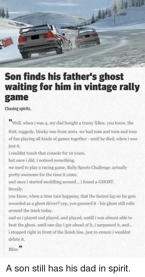 Dad, Finish Line, and Sports: Son finds his father's ghost  waiting for him in vintage rally  game  Chasing spirits.  Well, when i was 4, my dad bought a trusty XBox. you know, the  first, ruggedy, blocky one from 2001. we had tons and tons and tons  of fun playing all kinds of games together until he died, when i was  ust 6  i couldnt touch that console for 1o years.  but once i did, i noticed something.  we used to play a racing game, Rally Sports Challenge. actually  pretty awesome for the time it came.  and once i started meddling around.. i found a GHOST.  literaly  you know, when a time race happens, that the fastest lap so far gets  recorded as a ghost driver? yep, you guessed it his ghost sll rolls  around the track today  and so i played and played, and played, untill i was almost able to  beat the ghost. until one day i got ahead of it, i surpassed it, and  i stopped right in front of the finish line, just to ensure i wouldnt  delete it.  |  Bliss A son still has his dad in spirit.