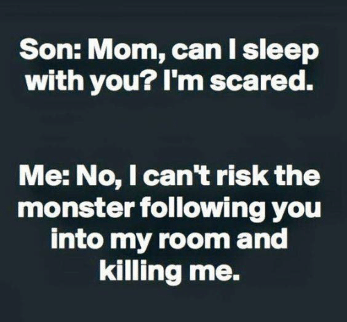 Dank, Monster, and Sleep: Son: Mom, can I sleep  with you? I'm scared.  Me: No, I can't risk the  monster following you  into my room and  killing me.