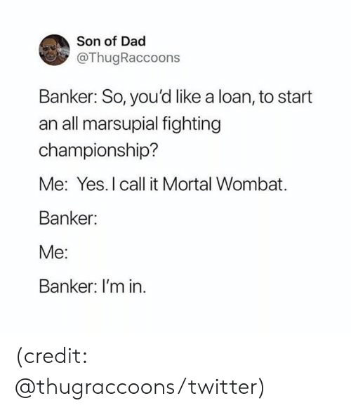 Dad, Dank, and Twitter: Son of Dad  @ThugRaccoons  Banker: So, you'd like a loan, to start  an all marsupial fighting  championship?  Me: Yes. I call it Mortal Wombat  Banker:  Me:  Banker: I'm in (credit: @thugraccoons/twitter)