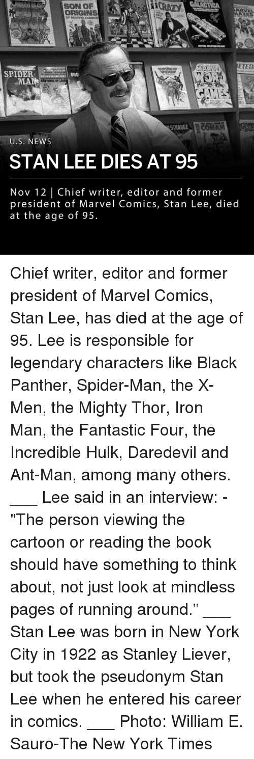 "Crazy,  Fantastic Four, and Iron Man: SON OP  CRAZY  ORIGINS  Or MARVLCODC  ETEO  SPIDERS  MANHILO LI  STRANGELC  U.S. NEWS  STAN LEE DIES AT 95  Nov 12 | Chief writer, editor and former  president of Marvel Comics, Stan Lee, died  at the age of 95. Chief writer, editor and former president of Marvel Comics, Stan Lee, has died at the age of 95. Lee is responsible for legendary characters like Black Panther, Spider-Man, the X-Men, the Mighty Thor, Iron Man, the Fantastic Four, the Incredible Hulk, Daredevil and Ant-Man, among many others. ___ Lee said in an interview: - ""The person viewing the cartoon or reading the book should have something to think about, not just look at mindless pages of running around."" ___ Stan Lee was born in New York City in 1922 as Stanley Liever, but took the pseudonym Stan Lee when he entered his career in comics. ___ Photo: William E. Sauro-The New York Times"