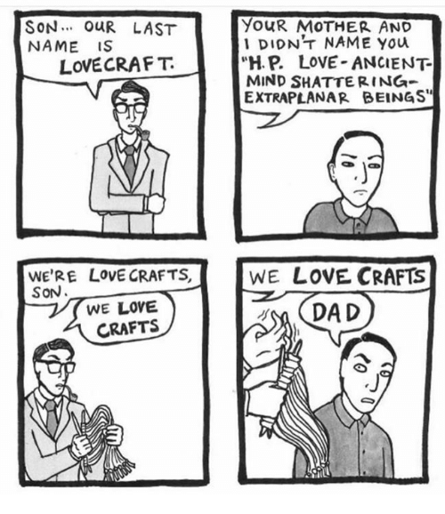"""lovecraft: SON... OUR LAST  YOUR MOTHER AND  DIDNT NAME You  NAME IS  """"H. P. LOVE ANCIENT  LOVECRAFT  MIND SHATTERING  EXTRAPLANAR BEINGS""""  WE'RE LOVE CRAFTS  WE LOVE CRAFTS  SON  WE LOVE  DA D  CRAFTS"""