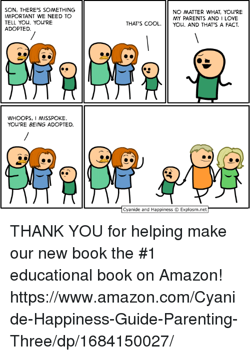 Amazon, Dank, and Love: SON, THERE'S SOMETHING  IMPORTANT WE NEED TO  TELL YOu. YOu'RE  ADOPTED  NO MATTER WHAT, YOU'RE  MY PARENTS AND I LOVE  THAT'S COOL. you, AND THAT'S A FACT  WHOOPS, I MISSPOKE  YOU'RE BEING ADOPTED  Cyanide and Happiness © Explosm.net THANK YOU for helping make our new book the #1 educational book on Amazon!  https://www.amazon.com/Cyanide-Happiness-Guide-Parenting-Three/dp/1684150027/