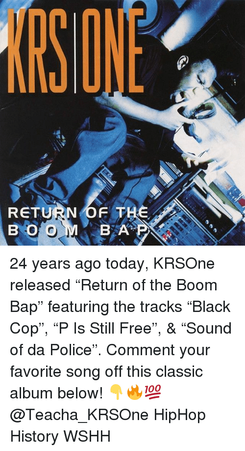 "bap: SONE  RETURN OF THE  B O O  BA 24 years ago today, KRSOne released ""Return of the Boom Bap"" featuring the tracks ""Black Cop"", ""P Is Still Free"", & ""Sound of da Police"". Comment your favorite song off this classic album below! 👇🔥💯 @Teacha_KRSOne HipHop History WSHH"