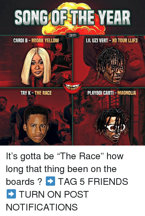 "2017: SONG OF THE YEAR  (2017)  CARDI B BODAK YELLOW  LIL UZI VERT XO TOUR LLIF3  y CHE  TAY K-THE RACE  PLAYBOI CARTI-MAGNOLIA It's gotta be ""The Race"" how long that thing been on the boards ? ➡️ TAG 5 FRIENDS ➡️ TURN ON POST NOTIFICATIONS"