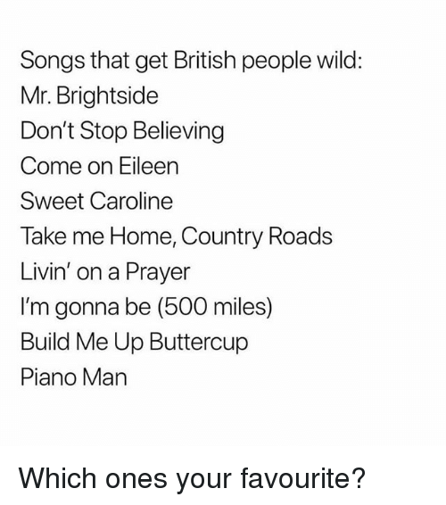 Don't Stop Believing, Memes, and Home: Songs that get British people wild:  Mr. Brightside  Don't Stop Believing  Come on Eileen  Sweet Caroline  Take me Home, Country Roads  Livin' on a Prayer  I'm gonna be (500 miles)  Build Me Up Buttercup  Piano Man Which ones your favourite?
