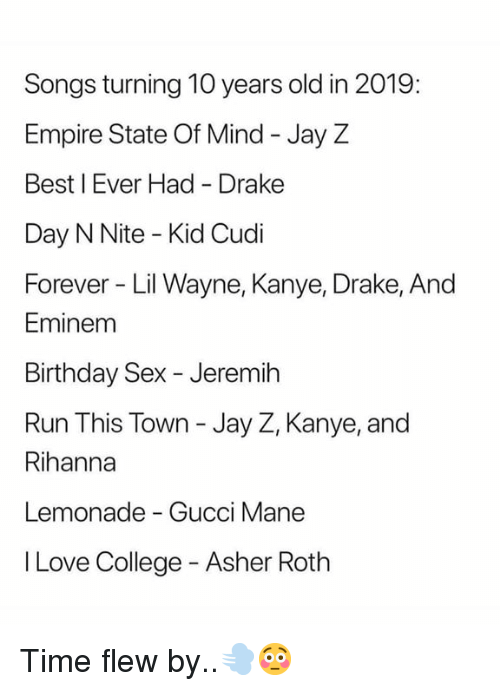 Gucci Mane: Songs turning 10 years old in 2019:  Empire State Of Mind - Jay Z  Best I Ever Had Drake  Day N Nite - Kid Cudi  Forever Lil Wayne, Kanye, Drake, And  Eminem  Birthday Sex - Jeremih  Run This Town - Jay Z, Kanye, and  Rihanna  Lemonade - Gucci Mane  I Love College - Asher Roth Time flew by..💨😳