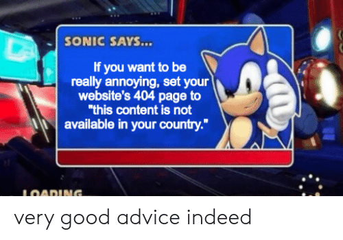 "sonic says: SONIC SAYS...  If you want to be  really annoying, set your  website's 404 page to  ""this content is not  available in your country.""  LOADING. very good advice indeed"