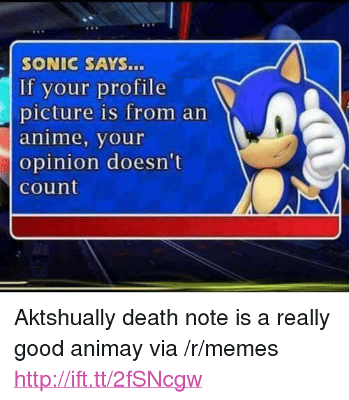 "sonic says: SONIC SAYS...  If your profile  picture is from an  anime, your  opinion doesn't  count <p>Aktshually death note is a really good animay via /r/memes <a href=""http://ift.tt/2fSNcgw"">http://ift.tt/2fSNcgw</a></p>"
