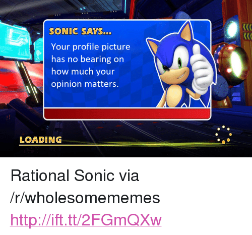 "sonic says: SONIC SAYS...  Your profile picture  has no bearing on  how much your  opinion matters.  LOADING <p>Rational Sonic via /r/wholesomememes <a href=""http://ift.tt/2FGmQXw"">http://ift.tt/2FGmQXw</a></p>"
