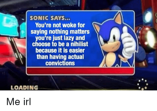 sonic says: SONIC SAYS...  You're not woke for  saying nothing matters  you're just lazy and  choose to be a nihilist  because it is easier  than having actual  convictions  LOADING Me irl