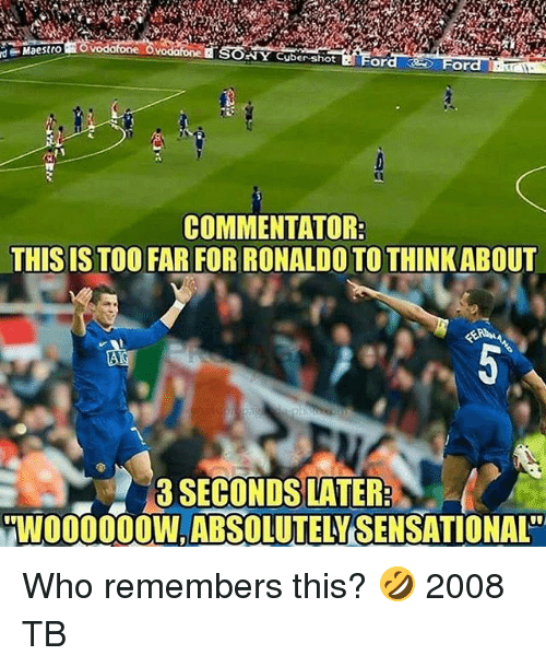 Sensational: SONY Cyber-shiot Ford  d  Maestro  For  COMMENTATOR  THIS IS TOO FAR FOR RONALDO TO THINKABOUT  0  3 SECONDS LATER  WO00OW,ABSOLUTELY SENSATIONAL Who remembers this? 🤣 2008 TB
