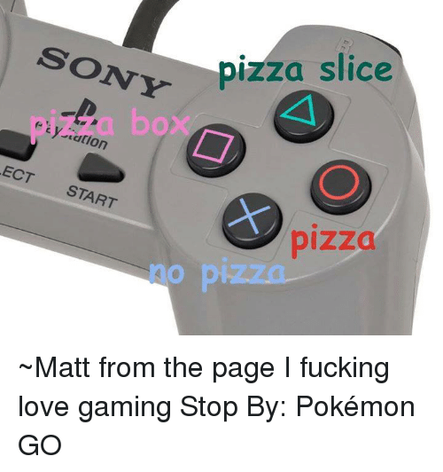 Pizza Slice: SONY  pizza slice  y cation  ECT START  pizza ~Matt from the page I fucking love gaming Stop By: Pokémon GO