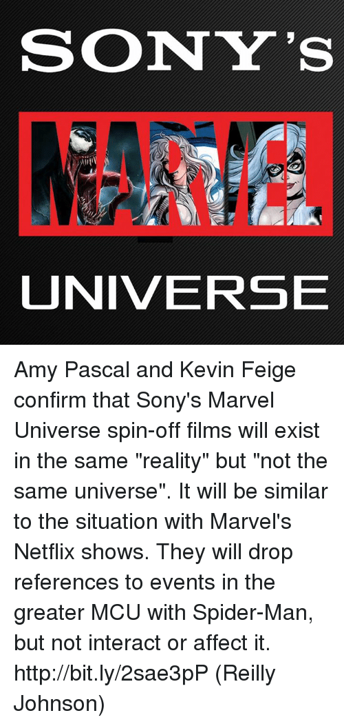 """affectation: SONY'S  UNIVERSE Amy Pascal and Kevin Feige confirm that Sony's Marvel Universe spin-off films will exist in the same """"reality"""" but """"not the same universe"""". It will be similar to the situation with Marvel's Netflix shows. They will drop references to events in the greater MCU with Spider-Man, but not interact or affect it. http://bit.ly/2sae3pP  (Reilly Johnson)"""