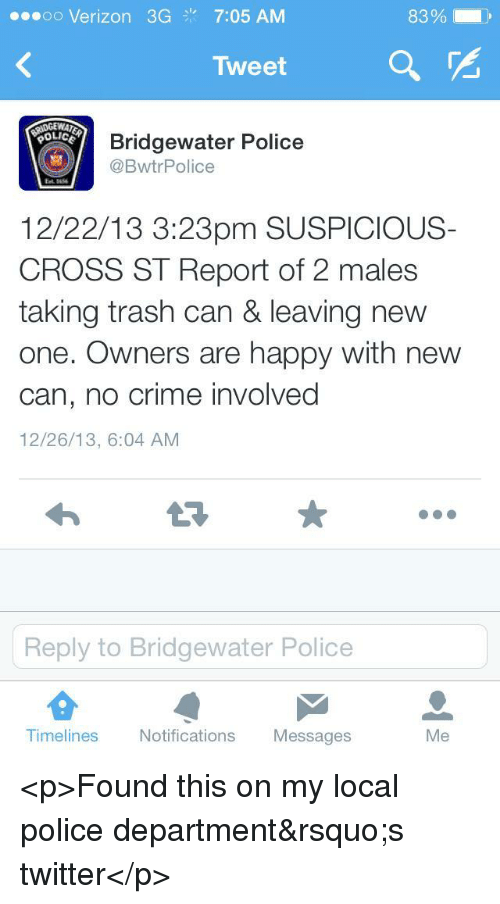 bridgewater: ..soo Verizon 3G7:05 AM  83%  Tweet a r  OLICE  Bridgewater Police  @BwtrPolice  12/22/13 3:23pm SUSPICIOUS-  CROSS ST Report of 2 males  taking trash can& leaving new  one. Owners are happy with new  can, no crime involved  12/26/13, 6:04 AM  Reply to Bridgewater Police  Timelines Notifications Messages  Me <p>Found this on my local police department&rsquo;s twitter</p>