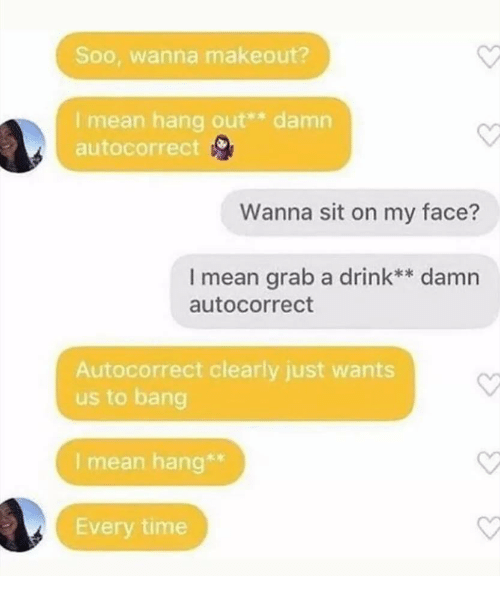 Autocorrect, Mean, and Time: Soo, wanna makeout?  I mean hang out** damn  autocorrect  Wanna sit on my face?  I mean grab a drink** damn  autocorrect  Autocorrect clearly just wants  us to bang  I mean hang*  Every time