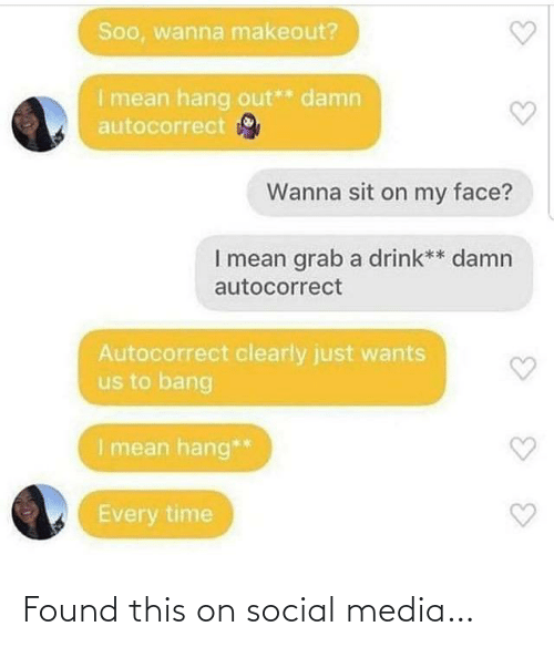 Hang: Soo, wanna makeout?  I mean hang out** damn  autocorrect  Wanna sit on my face?  I mean grab a drink** damn  autocorrect  Autocorrect clearly just wants  us to bang  I mean hang**  Every time Found this on social media…