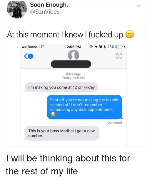 Scheduling: Soon Enough.  @SznVibes  At this moment I knew l fucked up  l Boost LTE  2:06 PM  @ 1 O  23%( D.+  iMessage  Today 2:00 PM  I'm making you come at 12 on Friday  First off you're not making me do shit  second off I don't remember  scheduling any dick appointments  Delivered  This is your boss Maribel I got a new  number. I will be thinking about this for the rest of my life