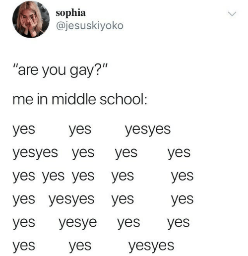 "School, Yes, and Gay: sophia  @jesuskiyoko  ""are you gay?""  me in middle school:  yes  yes  yesyes  yesyes yes yes  yes  yes yes yesyes  yes  yes yesyes yes  yes  yes  yes  yes  yesye  yes  yesyes  yes"