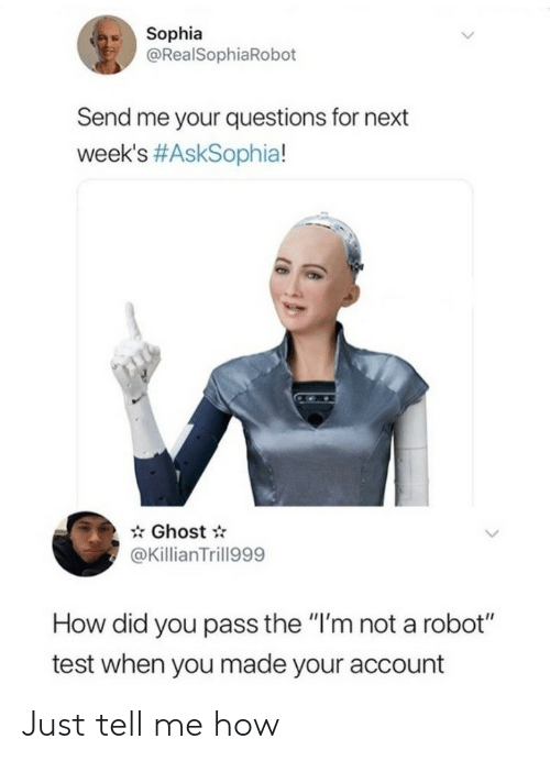 """sophia: Sophia  @RealSophiaRobot  Send me your questions for next  week's #AskSophia!  Ghost  @KillianTrill999  How did you pass the """"I'm not a robot""""  test when you made your account Just tell me how"""