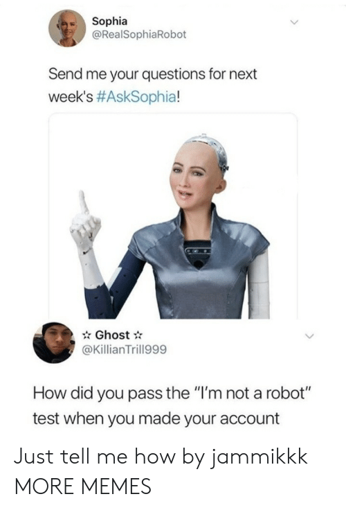 """sophia: Sophia  @RealSophiaRobot  Send me your questions for next  week's #AskSophia!  Ghost  @KillianTrill999  How did you pass the """"I'm not a robot""""  test when you made your account Just tell me how by jammikkk MORE MEMES"""