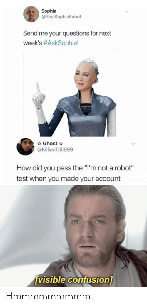 "Not A: Sophia  @RealSophiaRobot  Send me your questions for next  week's #AskSophia!  * Ghost *  @KillianTrill999  How did you pass the ""I'm not a robot""  test when you made your account  205  [visible confusion] Hmmmmmmmmm"