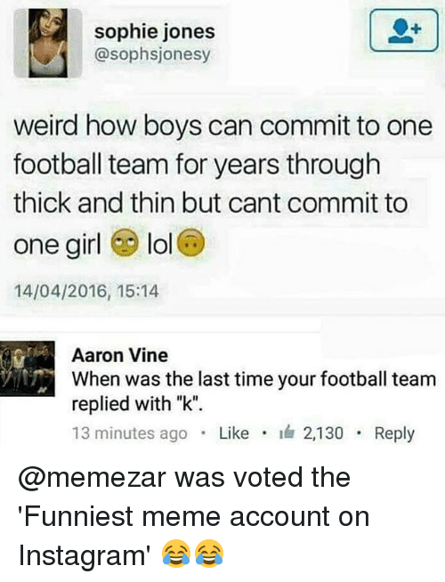 """Football, Instagram, and Lol: sophie jones  @sophsjonesy  weird how boys can commit to one  football team for years through  thick and thin but cant commit to  one girl lol  14/04/2016, 15:14  Aaron Vine  When was the last time your football team  replied with """"k"""".  13 minutes ago . Like . 2,130 . Reply @memezar was voted the 'Funniest meme account on Instagram' 😂😂"""