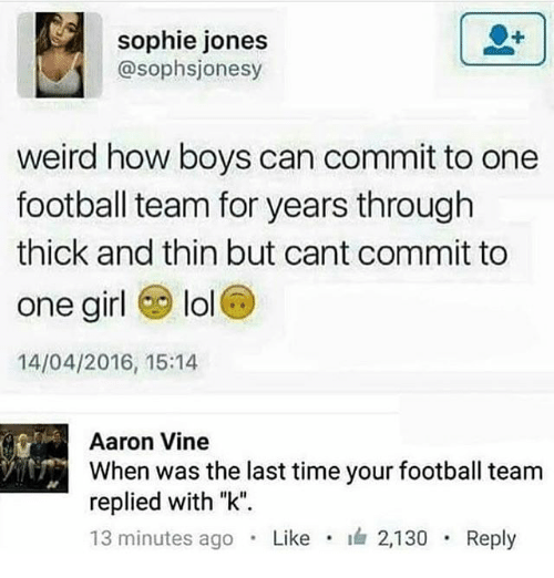 """Football, Lol, and Memes: sophie jones  @sophsjonesy  weird how boys can commit to one  football team for years through  thick and thin but cant commit to  one girl lol  14/04/2016, 15:14  Aaron Vine  When was the last time your football team  replied with """"k"""".  13 minutes ago . Like . 2,130 . Reply"""