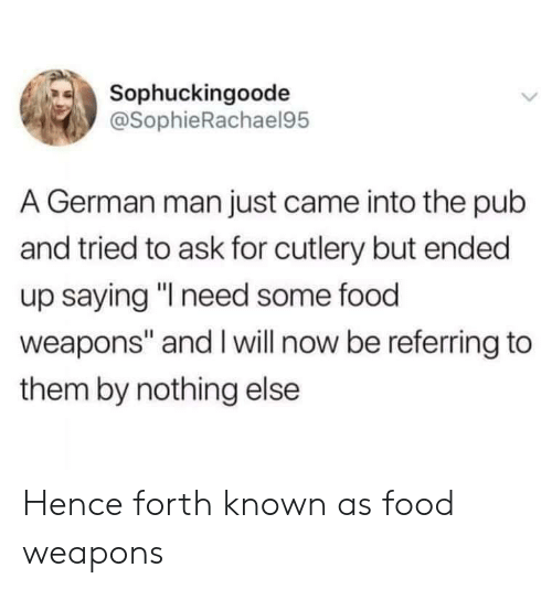 """Food, Ask, and German: Sophuckingoode  @SophieRachael95  A German man just came into the pub  and tried to ask for cutlery but ended  up saying """"I need some food  weapons"""" and Iwill now be referring to  them by nothing else Hence forth known as food weapons"""