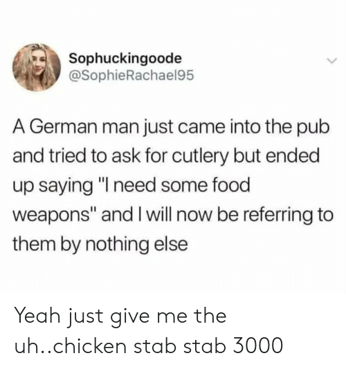 "Give Me The: Sophuckingoode  @SophieRachael95  A German man just came into the pub  and tried to ask for cutlery but ended  up saying ""I need some food  weapons"" and I will now be referring to  them by nothing else Yeah just give me the uh..chicken stab stab 3000"