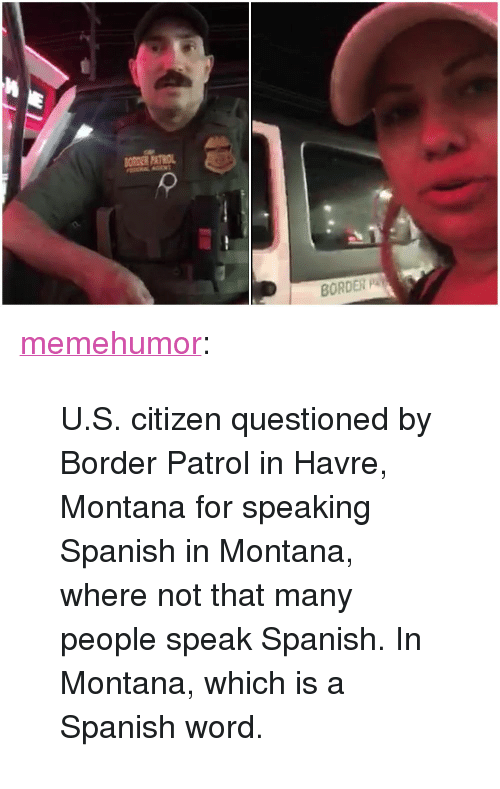 """speaking spanish: SORDER PAT  BORDER P <p><a href=""""http://memehumor.net/post/173996307713/us-citizen-questioned-by-border-patrol-in-havre"""" class=""""tumblr_blog"""">memehumor</a>:</p>  <blockquote><p>U.S. citizen questioned by Border Patrol in Havre, Montana for speaking Spanish in Montana, where not that many people speak Spanish. In Montana, which is a Spanish word.</p></blockquote>"""