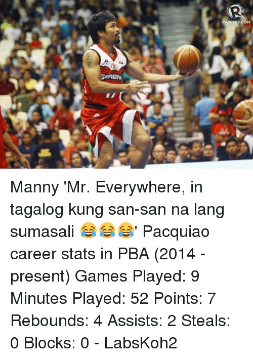 ± ´Ñå: SOREN  RAPPLER.COM Manny 'Mr. Everywhere, in tagalog kung san-san na lang sumasali 😂😂😂' Pacquiao career stats in PBA (2014 - present)  Games Played: 9 Minutes Played: 52 Points: 7 Rebounds: 4 Assists: 2 Steals: 0 Blocks: 0  - LabsKoh2
