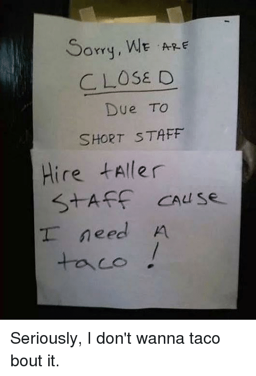 Dank, 🤖, and Staff: Sorq, WE ARE  CLOSE D  Due TO  SHORT STAFF  Hire tAller  S+AFF CAuS  T need A  taco Seriously, I don't wanna taco bout it.
