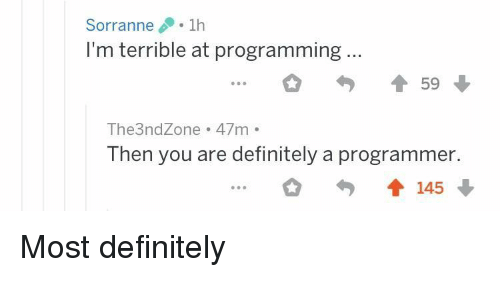 Definitely, Programming, and You: Sorranne1h  I'm terrible at programming...  The3ndZone 47m  Then you are definitely a programmer.  會145 Most definitely