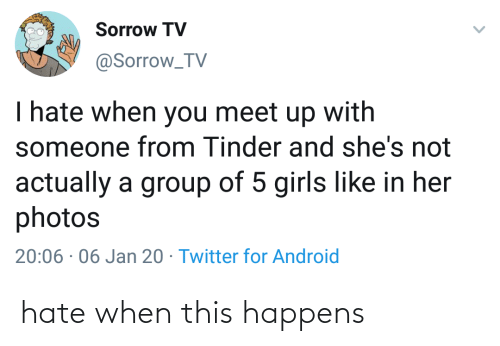 Twitter For Android: Sorrow TV  @Sorrow_TV  I hate when you meet up with  someone from Tinder and she's not  actually a group of 5 girls like in her  photos  20:06 · 06 Jan 20 · Twitter for Android hate when this happens