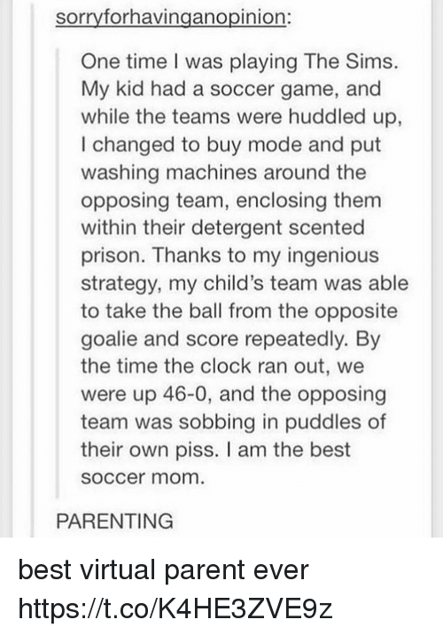 ingenious: sorrvforhavinganopinion:  One time I was playing The Sims.  My kid had a soccer game, and  while the teams were huddled up,  I changed to buy mode and put  washing machines around the  opposing team, enclosing them  within their detergent scented  prison. Thanks to my ingenious  strategy, my child's team was able  to take the ball from the opposite  goalie and score repeatedly. By  the time the clock ran out, we  were up 46-0, and the opposing  team was sobbing in puddles of  their own piss. I am the best  soccer mom  PARENTING best virtual parent ever https://t.co/K4HE3ZVE9z