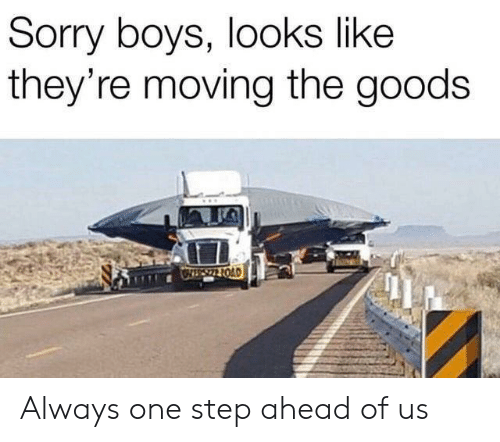Sorry, Boys, and Step: Sorry boys, looks like  they're moving the goods  OIS22 1OAD Always one step ahead of us