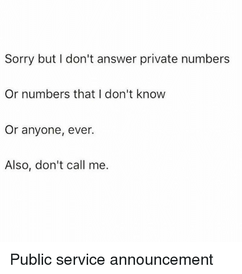 Dank, Sorry, and Announcement: Sorry but I don't answer private numbers  Or numbers that I don't know  Or anyone, ever.  Also, don't call me. Public service announcement