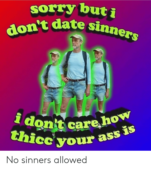 Ass, Reddit, and Sorry: sorry but i  don't date sinners  i don't care how  thicc your ass is No sinners allowed