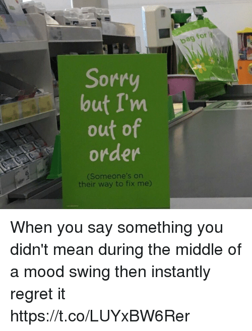 Mood Swing: Sorry  but I'm  out of  order  (Someone's on  their way to fix me)  bag for When you say something you didn't mean during the middle of a mood swing then instantly regret it https://t.co/LUYxBW6Rer