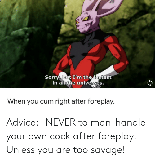 Advice, Reddit, and Savage: Sorry, but I'm the fastest  in all the universes.  When you cum right after foreplay.  63 Advice:- NEVER to man-handle your own cock after foreplay. Unless you are too savage!