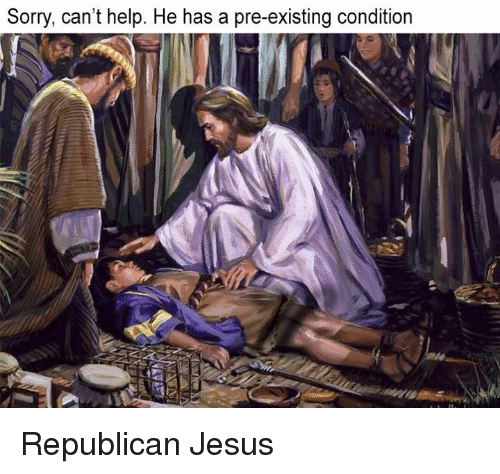 Jesus, Memes, and Sorry: Sorry, can't help. He has a pre-existing condition Republican Jesus