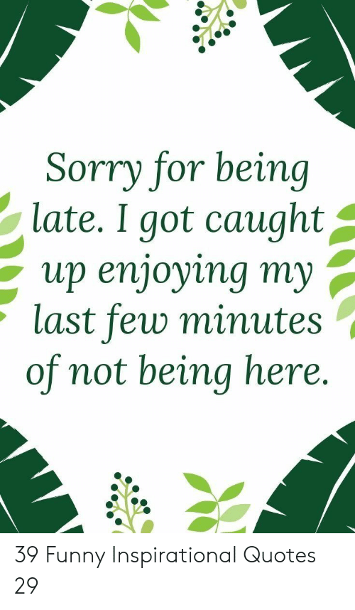Funny Inspirational: Sorry for being  late. I got caught^  up enjoying my ,  last few minute:s  of not being here. 39 Funny Inspirational Quotes 29