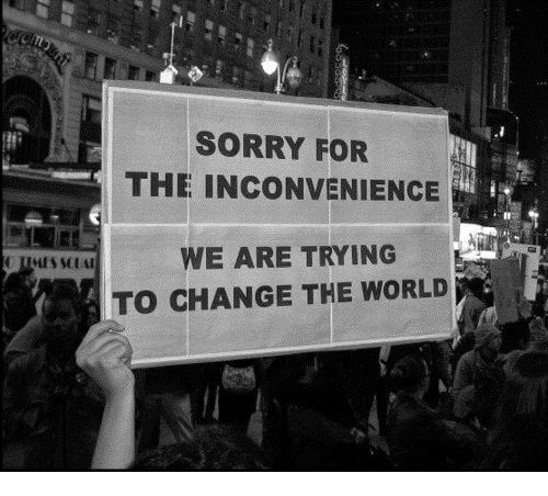 sorry for the inconvenience: SORRY FOR  THE INCONVENIENCE  WE ARE TRYING  TO CHANGE THE WORLD